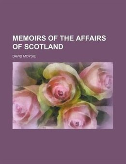 Book Memoirs of the affairs of Scotland by David Moysie