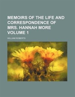 Book Memoirs Of The Life And Correspondence Of Mrs. Hannah More Volume 1 by William Roberts