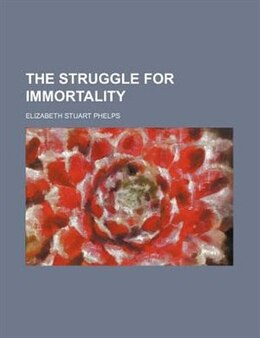 Book The Struggle For Immortality by Elizabeth Stuart Phelps