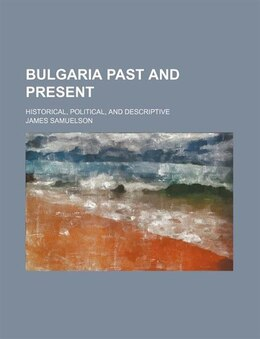 Book Bulgaria Past And Present; Historical, Political, And Descriptive by James Samuelson