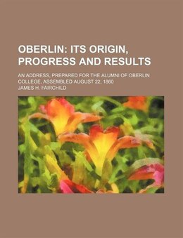 Book Oberlin; Its Origin, Progress And Results. An Address, Prepared For The Alumni Of Oberlin College… by James H. Fairchild