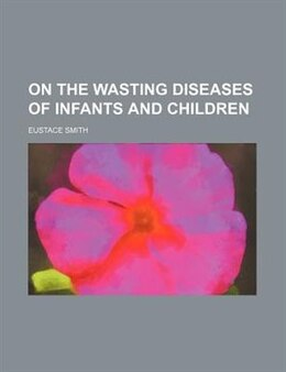 Book On The Wasting Diseases Of Infants And Children by Eustace Smith