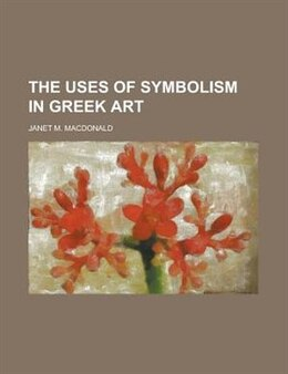 Book The Uses Of Symbolism In Greek Art by Janet M. Macdonald