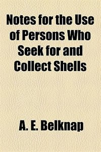 Book Notes for the Use of Persons who Seek for and Collect Shells by A. E. Belknap
