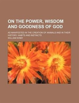 Book On The Power, Wisdom And Goodness Of God; As Manifested In The Creation Of Animals And In Their… by William Kirby
