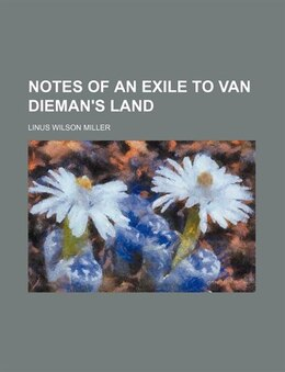 Book Notes of an exile to Van Dieman's Land by Linus Wilson Miller