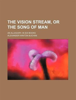 Book The Vision Stream, Or The Song Of Man; An Allegory, In Six Books by Alexander Winton Buchan