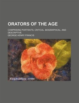 Book Orators Of The Age; Comprising Portraits, Critical. Biographical, And Descriptive by George Henry Francis