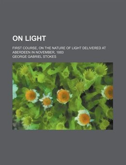 Book On Light (volume 1); First Course, On The Nature Of Light Delivered At Aberdeen In November, 1883 by George Gabriel Stokes