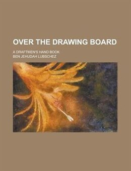 Book Over The Drawing Board; A Draftmen's Hand Book by Ben Jehudah Lubschez