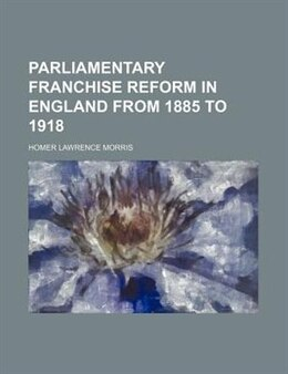 Book Parliamentary Franchise Reform in England from 1885 to 1918 by Homer Lawrence Morris
