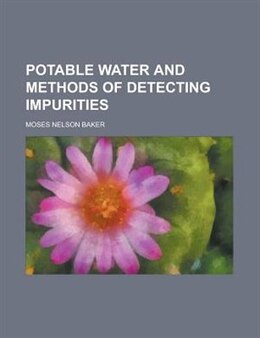 Book Potable Water And Methods Of Detecting Impurities by Moses Nelson Baker