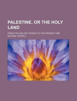Book Palestine, Or The Holy Land; From The Earliest Period To The Present Time by Michael Russell