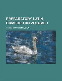 Book Preparatory Latin Compositon Volume 1 by Frank Prescott Moulton
