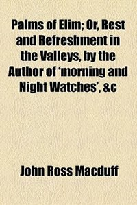Book Palms Of Elim;  Or, Rest And Refreshment In The Valleys, By The Author Of 'morning And Night… by John Ross Macduff