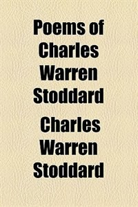 Book Poems of Charles Warren Stoddard by Charles Warren Stoddard