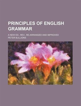 Book Principles Of English Grammar; A New Ed., Rev., Re-arranged And Improved by Peter Bullions