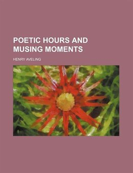 Book Poetic hours and musing moments by Henry Aveling