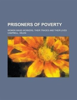 Book Prisoners Of Poverty; Women Wage-workers, Their Trades And Their Lives by Helen Campbell