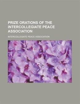 Book Prize Orations of the Intercollegiate Peace Association by Intercollegiate Peace Association