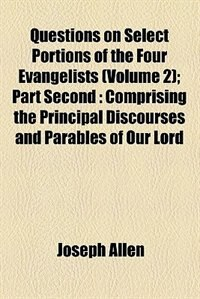 Book Questions On Select Portions Of The Four Evangelists; Part Second  Comprising The Principal… by Joseph Allen