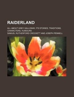 Book Raiderland; All About Grey Galloway, Its Stories, Traditions, Characters, Humours by Samuel Rutherford Crockett