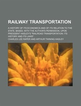 Book Railway Transportation; A History Of Its Economics And Of Its Relation To The State, Based, With… by Charles Lee Raper