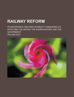 Book Railway Reform; Its Importance And Practicability Considered As Affecting The Nation, The… by William Galt