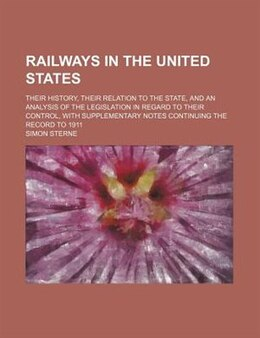 Book Railways In The United States; Their History, Their Relation To The State, And An Analysis Of The… by Simon Sterne