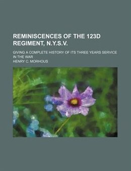 Book Reminiscences Of The 123d Regiment, N.y.s.v.; Giving A Complete History Of Its Three Years Service… by Henry C. Morhous