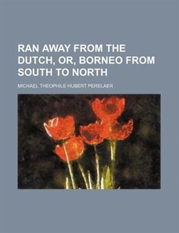Book Ran Away From The Dutch, Or, Borneo From South To North by Michael Theophile Hubert Perelaer