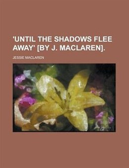 Book 'Until the shadows flee away' [by J. Maclaren] by Jessie MacLaren
