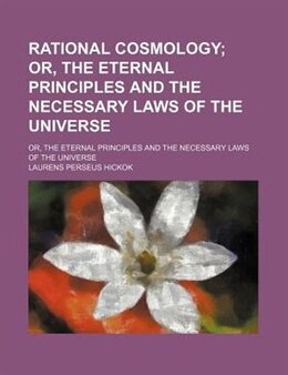 Book Rational Cosmology; Or, The Eternal Principles And The Necessary Laws Of The Universe. Or, The… by Laurens Perseus Hickok