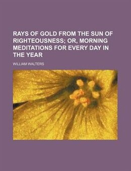 Book Rays Of Gold From The Sun Of Righteousness;  Or, Morning Meditations For Every Day In The Year by William Walters