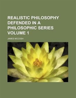 Book Realistic Philosophy Defended In A Philosophic Series Volume 1 by James Mccosh