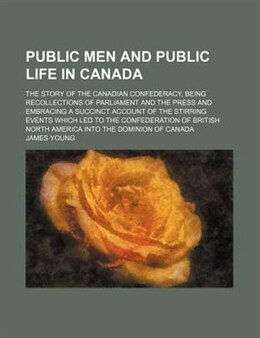 Book Public Men And Public Life In Canada (volume 2); The Story Of The Canadian Confederacy, Being… by James Young
