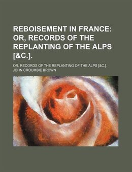 Book Reboisement In France; Or, Records Of The Replanting Of The Alps [&c.] Or, Records Of The… by John Croumbie Brown