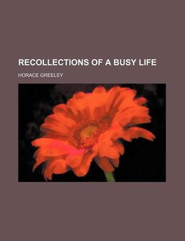 Book Recollections of a busy life by Horace Greeley