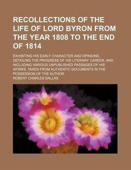 Book Recollections Of The Life Of Lord Byron From The Year 1808 To The End Of 1814; Exhibiting His Early… by Robert Charles Dallas