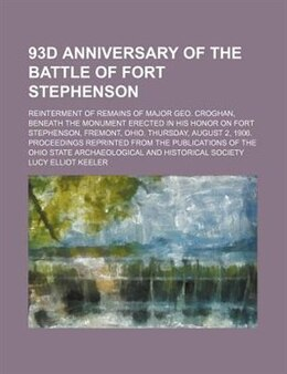 Book 93d Anniversary Of The Battle Of Fort Stephenson; Reinterment Of Remains Of Major Geo. Croghan… by Lucy Elliot Keeler