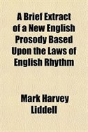 Book A Brief Extract of a New English Prosody Based Upon the Laws of English Rhythm by Mark Harvey Liddell