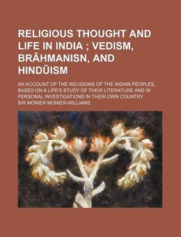 Book Religious Thought And Life In India; Vedism, Brahmanisn, And Hinduism. An Account Of The Religions… by Sir Monier Monier-williams