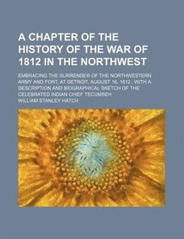 Book A Chapter Of The History Of The War Of 1812 In The Northwest; Embracing The Surrender Of The… by William Stanley Hatch