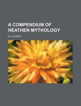 Book A Compendium Of Heathen Mythology by E A. Gilbert