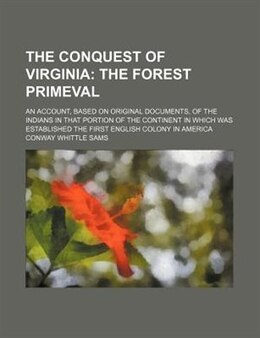 Book The Conquest Of Virginia; The Forest Primeval. An Account, Based On Original Documents, Of The… by Conway Whittle Sams