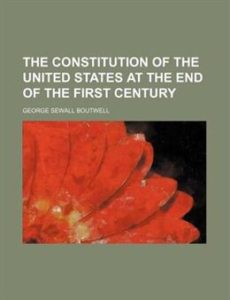 Book The Constitution Of The United States At The End Of The First Century by George Sewall Boutwell