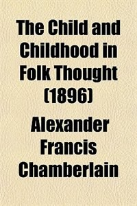 Book The Child and Childhood in Folk Thought (1896) by Alexander Francis Chamberlain