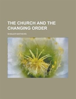 Book The Church and the Changing Order by Shailer Mathews
