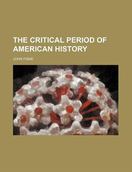 Book The Critical Period of American History by John Fiske