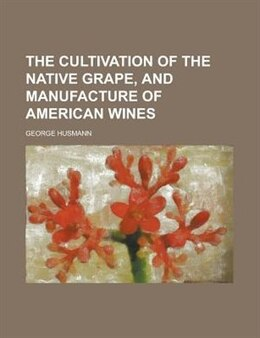 Book The Cultivation Of The Native Grape, And Manufacture Of American Wines by George Husmann